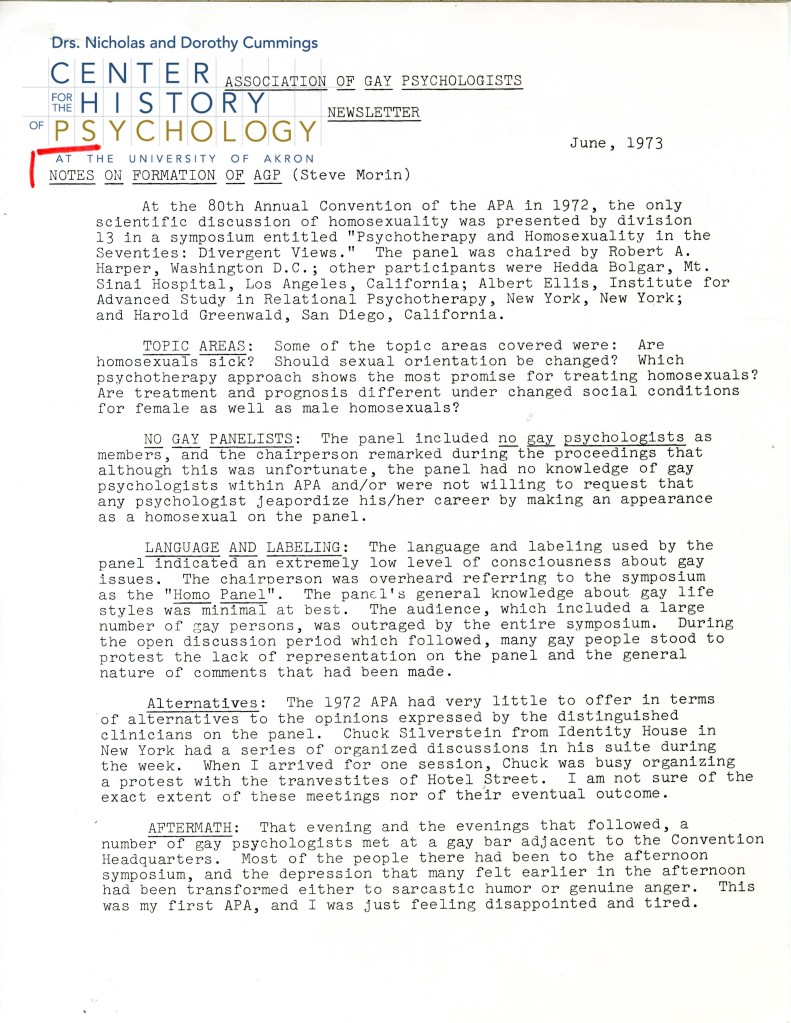 "Association of Gay Psychologists Newsletter. June, 1973  NOTES ON THE FORMATION OF AGP (Steve Morin)  At the 80th Annual Convention of the APA in 1972, the only scientific discussion of homosexuality was presented by division 13 in a symposium entitled ""Psychotherapy and Homosexuality in the Seventies: Divergent Views."" The panel was chaired by Robert A. Harper, Washington D.C.; other participants were Hedda Bolgar, Mt. Sinai Hospital, Los Angeles, California; Albert Ellis, Institute for Advanced Study in Relational Psychotherapy, New York, New York;  and Harold Greenwald, San Diego, California.  TOPIC AREAS: Some of the topic areas covered were: Are homosexuals sick? Should sexual orientation be changed? Which psychotherapy approach shows the most promise for treating homosexuals? Are treatment and prognosis different under changed social conditions for female as well as male homosexuals?  NO GAY PANELISTS: The panel included no gay psychologists as members, and the chairperson remarked during the proceedings that although this was unfortunate, the panel had no knowledge of gay psychologists within APA and/or were not willing to request that  any psychologist jeapordize his/her career by making an appearance as a homosexual on the panel.  LANGUAGE AND LABELING: The language and labeling used by the panel indicated an extremely low level of consciousness about gay issues. The chairperson was overheard referring to the symposium as the ""Homo Panel"". The panel's general knowledge about gay life styles was minimal at best. The audience, which included a large number of gay persons, was outraged by the entire symposium. During the open discussion period which followed, many gay people stood to protest the lack of representation on the panel and the general nature of comments that had been made.  Alternatives: The 1972 APA had very little to offer in terms or alternatives to the opinions expressed by the distinguished clinicians on the panel. Chuck Silverstein from Identity House in New York had a series of organized discussions in his suite during the week. When I arrived for one session, Chuck was busy organizing a protest with the tranvestites of Hotel Street. I am not sure of the exact extent of these meetings nor of their eventual outcome. AFTERMATH: That evening and the evenings that followed, a  number of gay psychologists met at a gay bar adjacent to the Convention Headquarters. Most of the people there had been to the afternoon symposium, and the depression that many felt earlier in the afternoon had been transformed either to sarcastic humor or genuine anger. This was my first APA, and I was just feeling disappointed and tired."