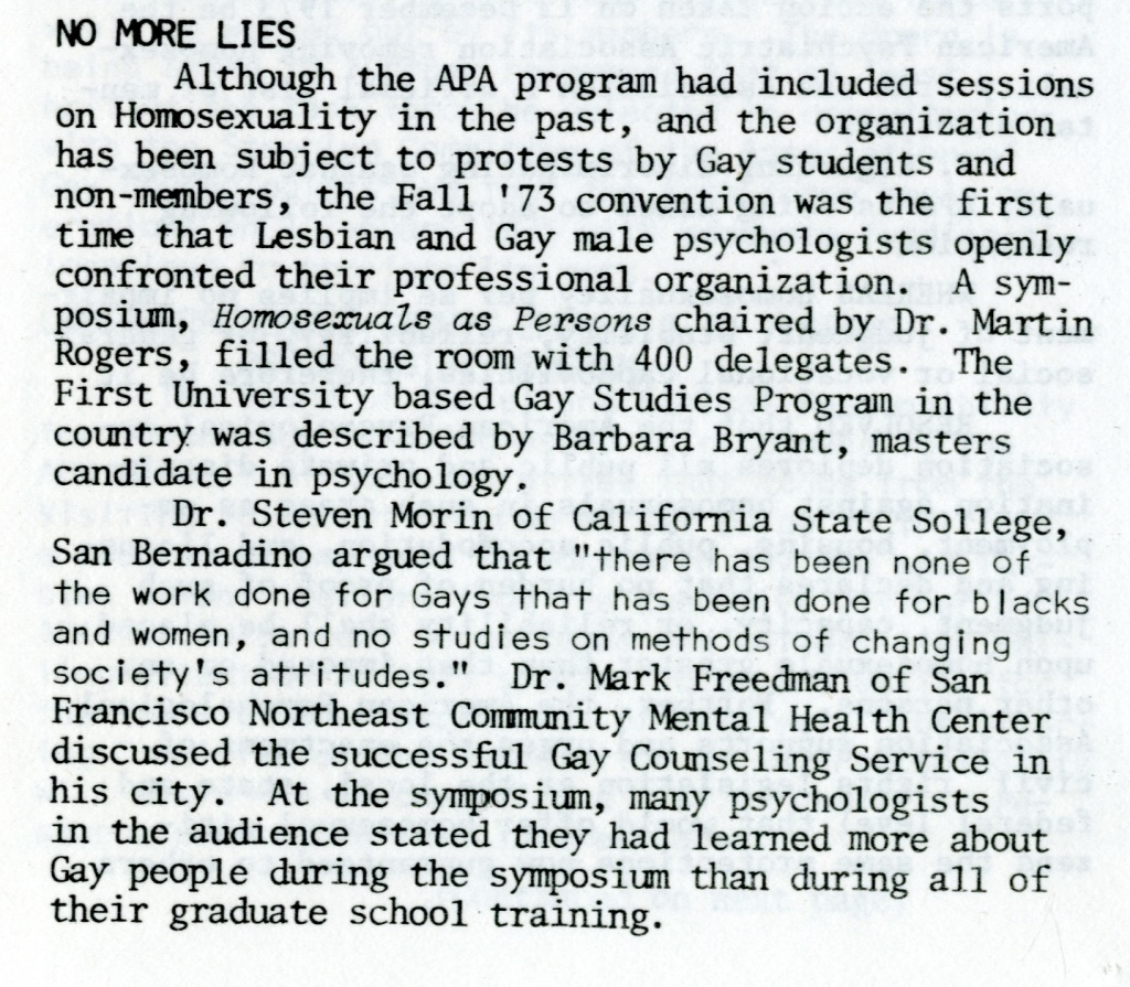 "NO MORE LIES  Although the APA program had included sessions on Homosexuality in the past, and the organization has been subject to protests by Gay students and non-members, the Fall '73 convention was the first time that Lesbian and Gay male psychologists openly confronted their professional organization. A symposium, Homosexuals as Persons chaired by Dr. Martin Rogers, filled the room with 400 delegates. The First University based Gay Studies Program in the country was described by Barbara Bryant, masters candidate in psychology. Dr. Steven Morin of California State College, San Bernadino argued that ""there has been none of the work done for Gays that has been done for blacks and women, and no studies on methods of changing society's attitudes."" Dr. Mark Freedman of San Francisco Northeast Community Mental Health Center discussed the successful Gay Counseling Service in his city. At the symposium, many psychologists in the audience stated they had learned more about Gay people during the symposium than during all of their graduate school training."