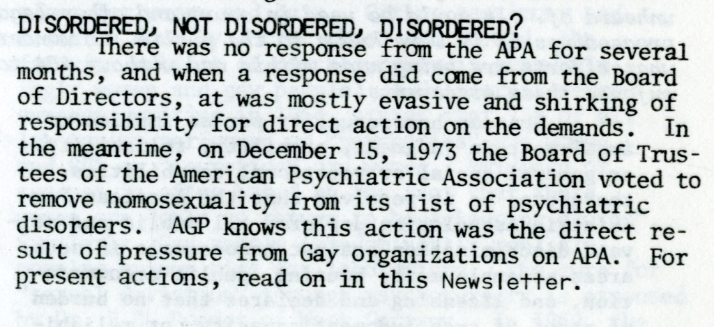 DISORDERED, NOT DISORIERED, DISORDERED?  There was no response from the APA for several months, and when a response did come from the Board of Directors, it was mostly evasive and shirking of responsibility for direct action on the demands. In the meantime, on December 15, 1973 the Board of Trustees of the American Psychiatric Association voted to remove homosexuality from its list of psychiatric disorders. AGP knows this action was the direct result of pressure from Gay organizations on APA. For present actions, read on in this Newsletter.