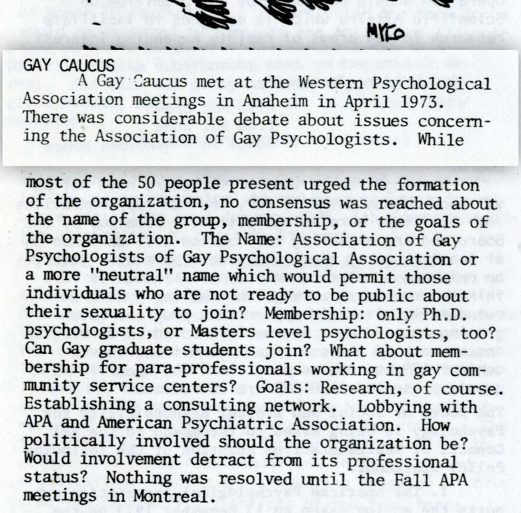 "GAY CAUCUS  A Gay Caucus met at the Western Psychological Association meetings in Anaheim in April 1973. There was considerable debate about issues concerning the Association of Gay Psychologists. While most of the SO people present urged the foundation of the organization, no consensus was reached about the name of the group, membership, or the goals of the organization. The Name: Association of Gay Psychologists of Gay Psychological Association or a more ""neutral"" name which would permit those individuals who are not ready to be public about their sexuality to join? Membership: only Ph.D. psychologists, or Masters level psychologists, too? Can Gay graduate students join? What about membership for para-professionals working in gay community service centers? Goals: Research, of course. Establishing a consulting network. Lobbying with APA and American Psychiatric Association. How politically involved should the organization be? Would involvement detract from its professional status? Nothing was resolved until the Fall APA meetings in Montreal."